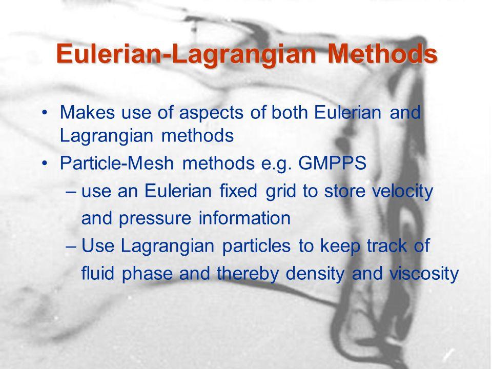 Eulerian-Lagrangian Methods Makes use of aspects of both Eulerian and Lagrangian methods Particle-Mesh methods e.g. GMPPS –use an Eulerian fixed grid