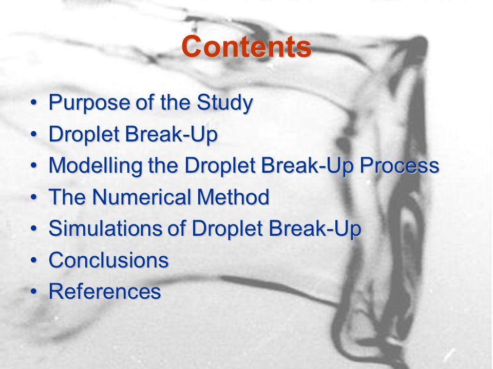 Contents Purpose of the StudyPurpose of the Study Droplet Break-UpDroplet Break-Up Modelling the Droplet Break-Up ProcessModelling the Droplet Break-Up Process The Numerical MethodThe Numerical Method Simulations of Droplet Break-UpSimulations of Droplet Break-Up ConclusionsConclusions ReferencesReferences