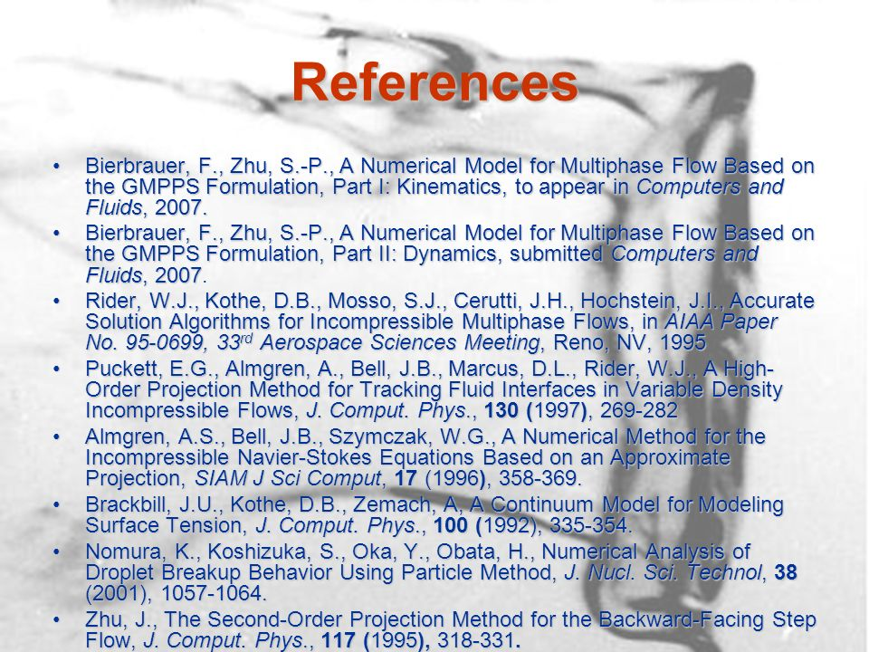 References Bierbrauer, F., Zhu, S.-P., A Numerical Model for Multiphase Flow Based on the GMPPS Formulation, Part I: Kinematics, to appear in Computers and Fluids, 2007.Bierbrauer, F., Zhu, S.-P., A Numerical Model for Multiphase Flow Based on the GMPPS Formulation, Part I: Kinematics, to appear in Computers and Fluids, 2007.