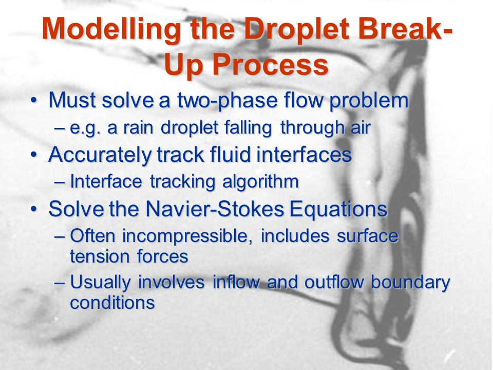 Modelling the Droplet Break- Up Process Must solve a two-phase flow problemMust solve a two-phase flow problem –e.g. a rain droplet falling through ai