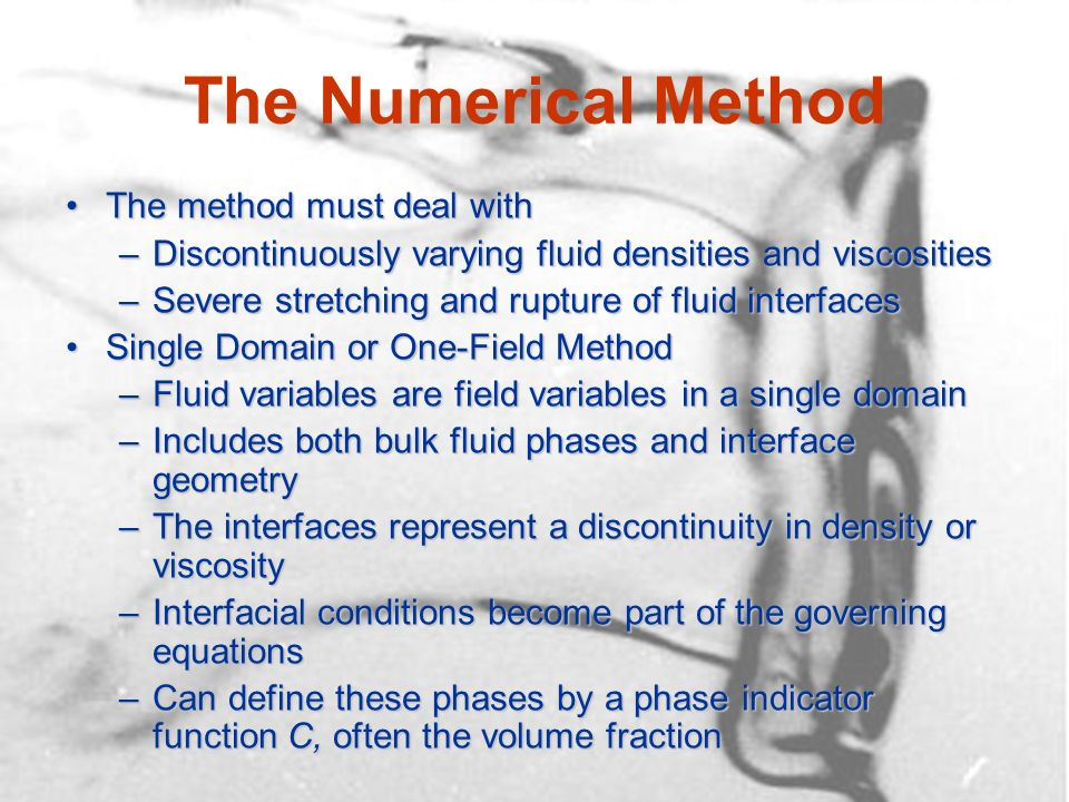 The Numerical Method The method must deal withThe method must deal with –Discontinuously varying fluid densities and viscosities –Severe stretching and rupture of fluid interfaces Single Domain or One-Field MethodSingle Domain or One-Field Method –Fluid variables are field variables in a single domain –Includes both bulk fluid phases and interface geometry –The interfaces represent a discontinuity in density or viscosity –Interfacial conditions become part of the governing equations –Can define these phases by a phase indicator function C, often the volume fraction