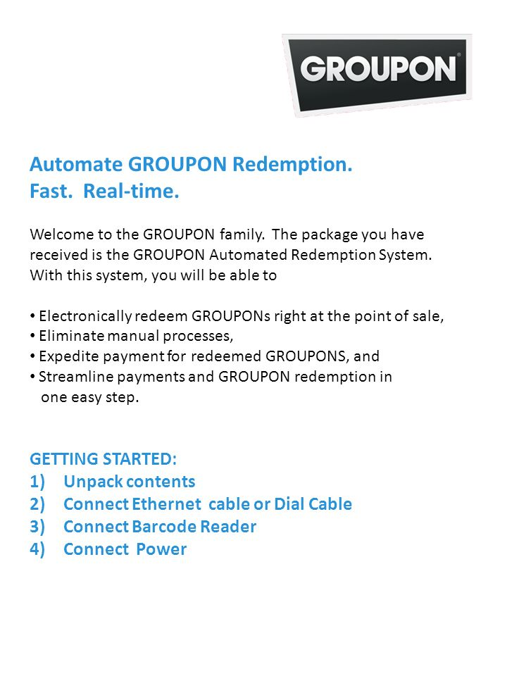 Welcome to the GROUPON family. The package you have received is the GROUPON Automated Redemption System. With this system, you will be able to Electro