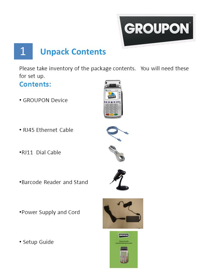 Please take inventory of the package contents. You will need these for set up. Contents: GROUPON Device RJ45 Ethernet Cable RJ11 Dial Cable Barcode Re