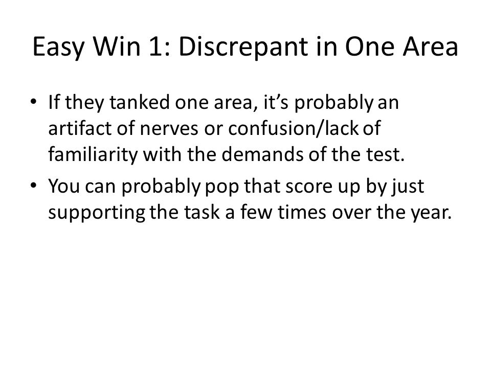 Easy Win 1: Discrepant in One Area If they tanked one area, its probably an artifact of nerves or confusion/lack of familiarity with the demands of the test.