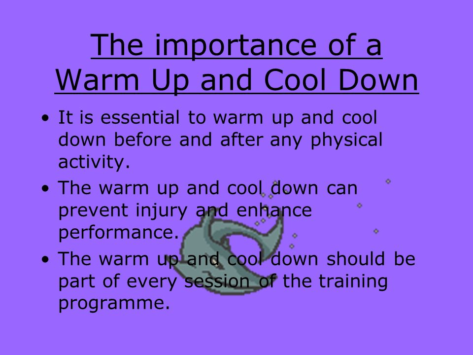 The importance of a Warm Up and Cool Down It is essential to warm up and cool down before and after any physical activity. The warm up and cool down c