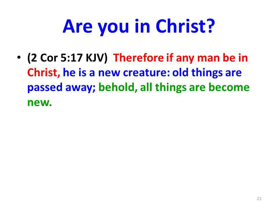Are you in Christ? (2 Cor 5:17 KJV) Therefore if any man be in Christ, he is a new creature: old things are passed away; behold, all things are become