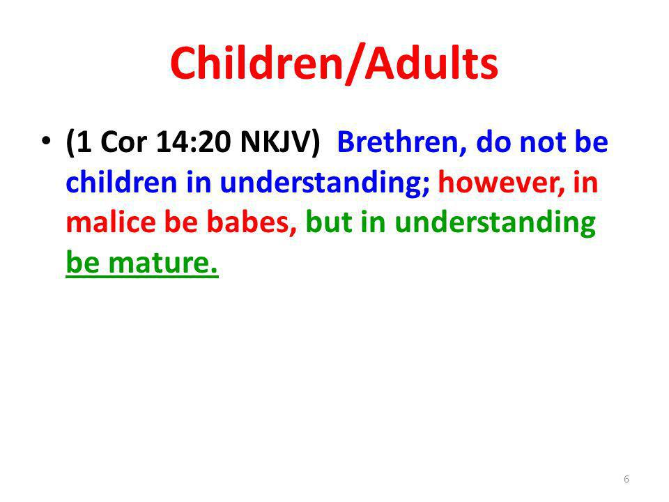 Children/Adults (1 Cor 14:20 NKJV) Brethren, do not be children in understanding; however, in malice be babes, but in understanding be mature. 6