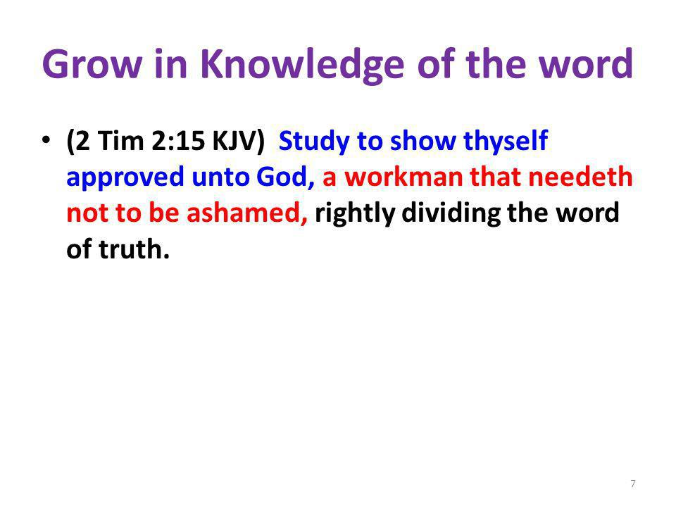 Grow in Knowledge of the word (2 Tim 2:15 KJV) Study to show thyself approved unto God, a workman that needeth not to be ashamed, rightly dividing the word of truth.