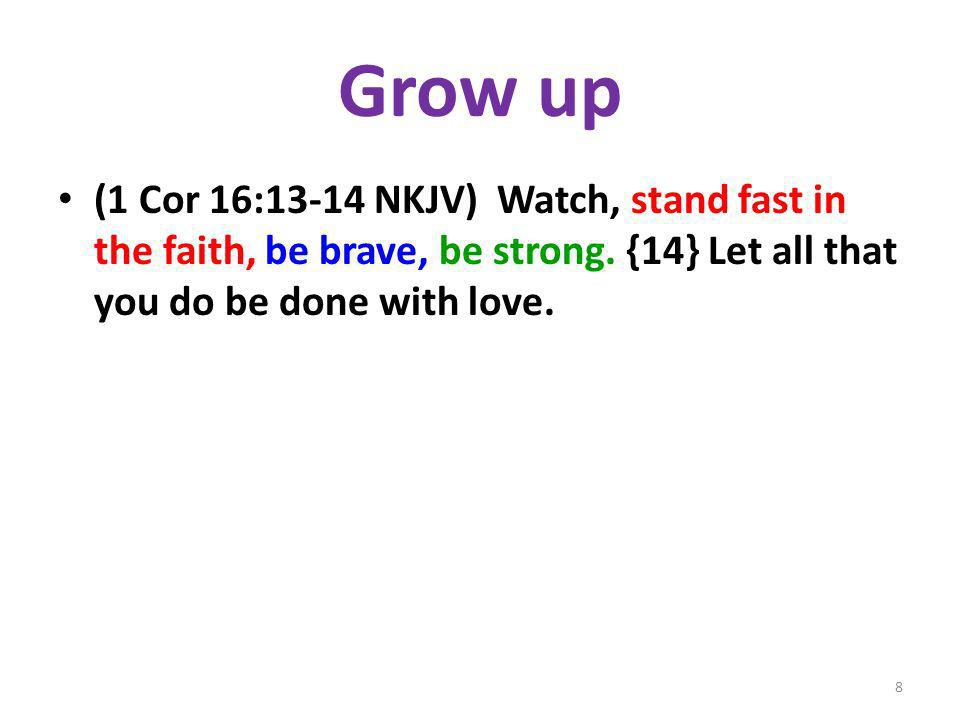 Grow up (1 Cor 16:13-14 NKJV) Watch, stand fast in the faith, be brave, be strong.