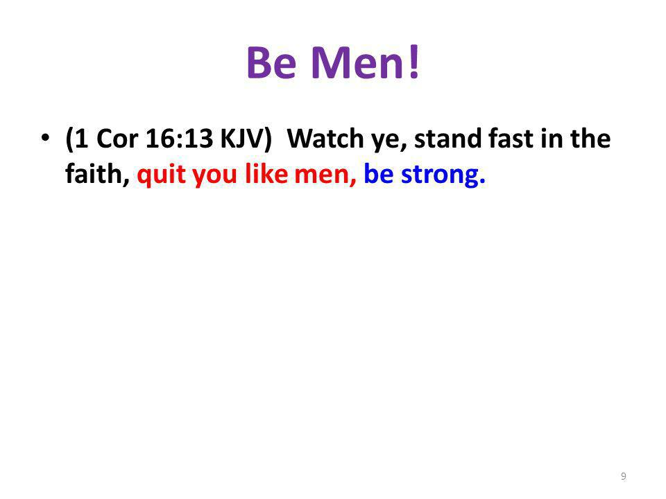 Be Men! (1 Cor 16:13 KJV) Watch ye, stand fast in the faith, quit you like men, be strong. 9