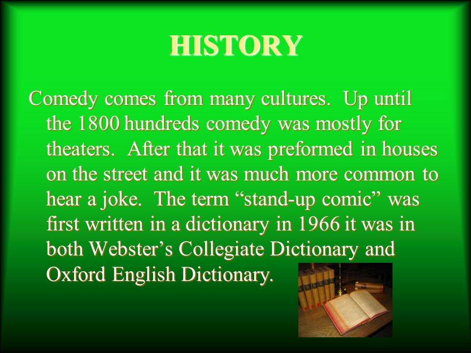 HISTORY Comedy comes from many cultures. Up until the 1800 hundreds comedy was mostly for theaters.