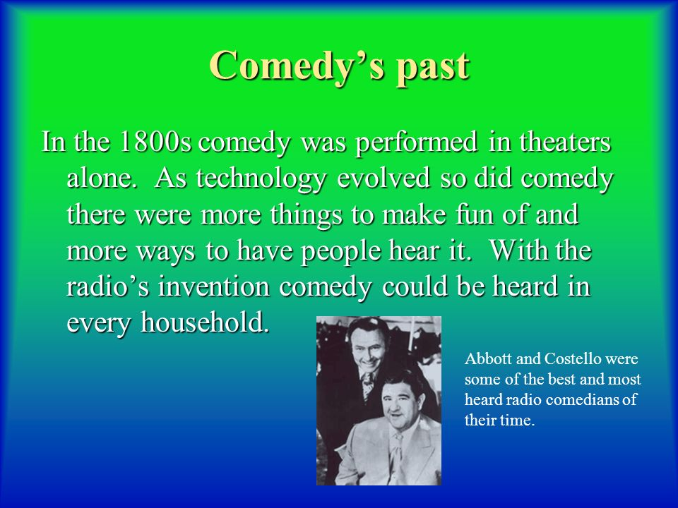 Comedys past In the 1800s comedy was performed in theaters alone.