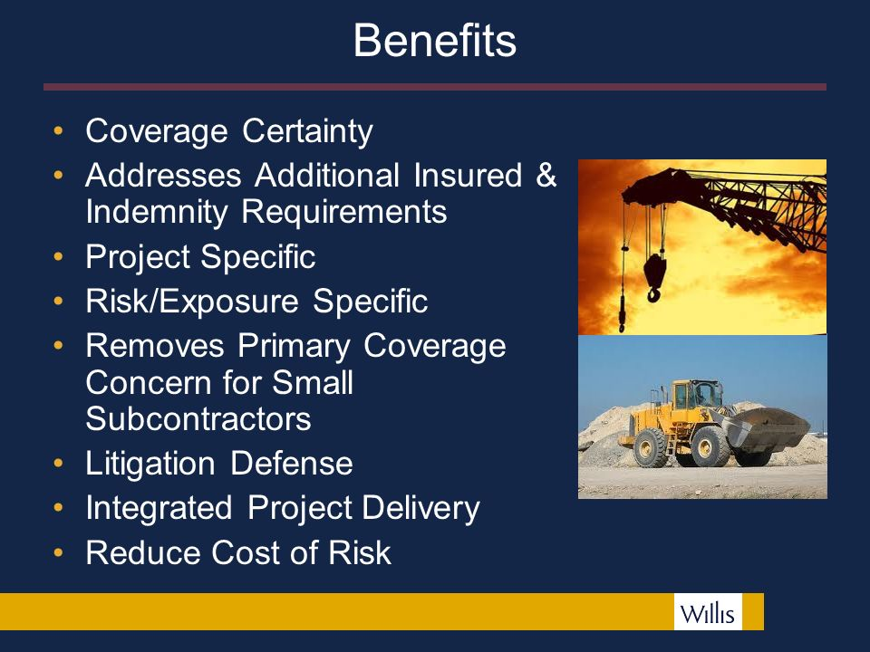 Benefits Coverage Certainty Addresses Additional Insured & Indemnity Requirements Project Specific Risk/Exposure Specific Removes Primary Coverage Concern for Small Subcontractors Litigation Defense Integrated Project Delivery Reduce Cost of Risk