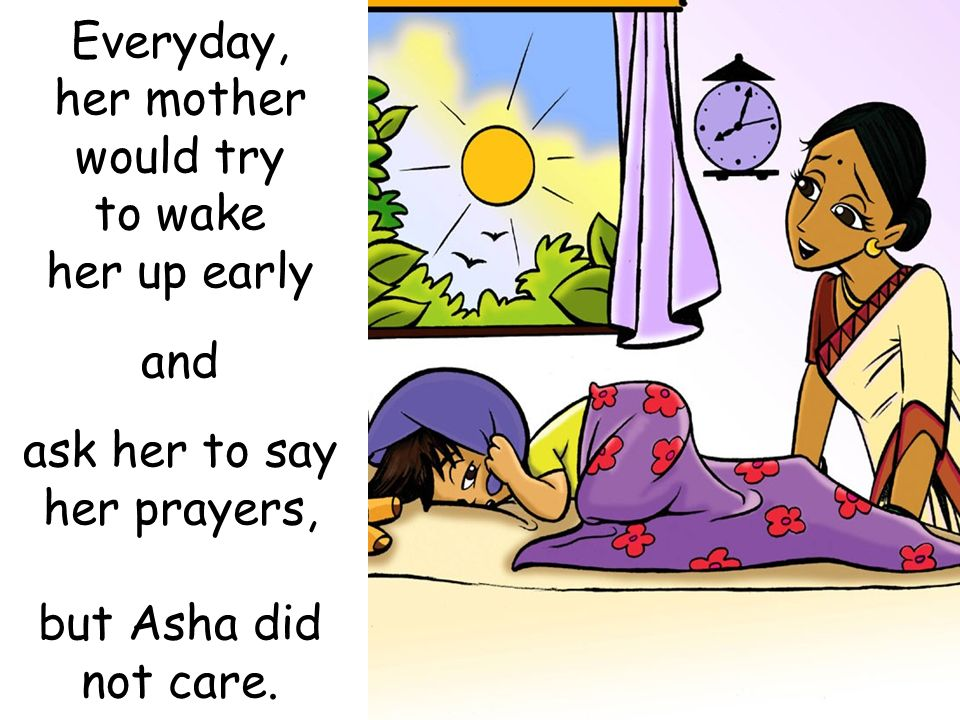 Everyday, her mother would try to wake her up early and ask her to say her prayers, but Asha did not care.