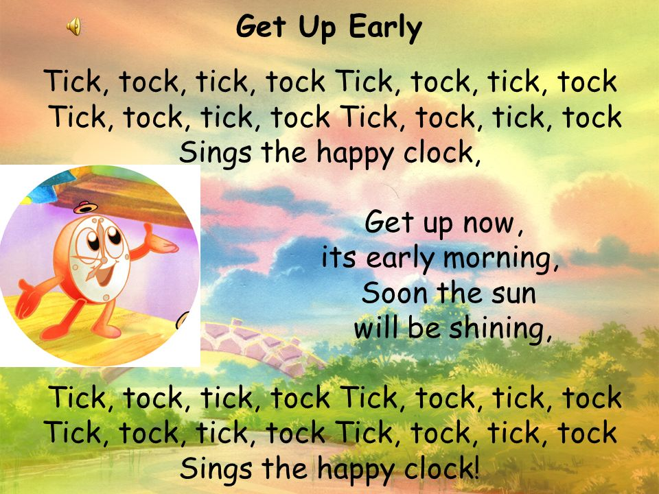 Get Up Early Tick, tock, tick, tock Tick, tock, tick, tock Tick, tock, tick, tock Tick, tock, tick, tock Sings the happy clock, Get up now, its early morning, Soon the sun will be shining, Tick, tock, tick, tock Tick, tock, tick, tock Tick, tock, tick, tock Tick, tock, tick, tock Sings the happy clock!