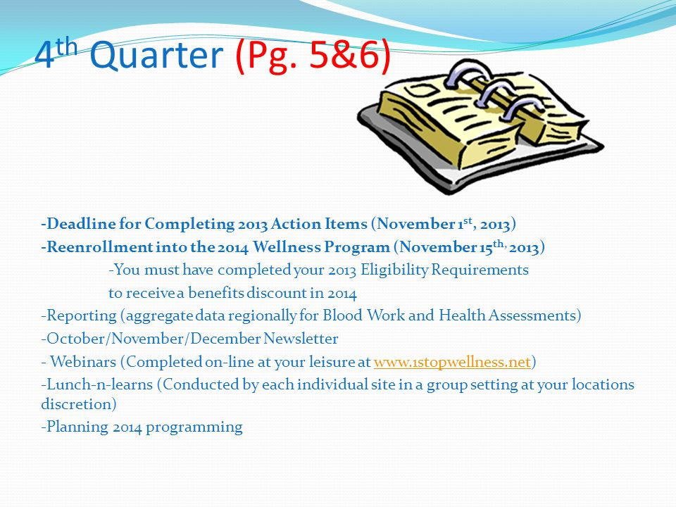 4 th Quarter (Pg. 5&6) -Deadline for Completing 2013 Action Items (November 1 st, 2013) -Reenrollment into the 2014 Wellness Program (November 15 th,