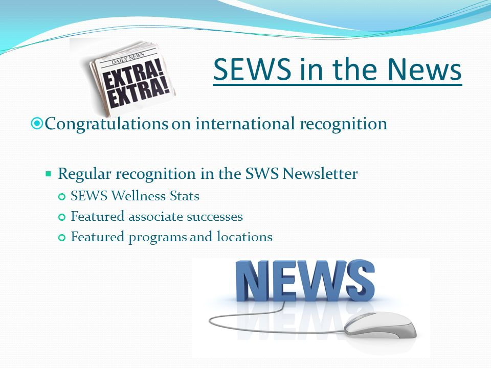 SEWS in the News Congratulations on international recognition Regular recognition in the SWS Newsletter SEWS Wellness Stats Featured associate success