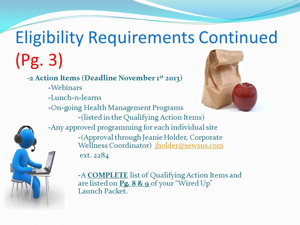 Eligibility Requirements Continued (Pg. 3) -2 Action Items (Deadline November 1 st 2013) -Webinars -Lunch-n-learns -On-going Health Management Program
