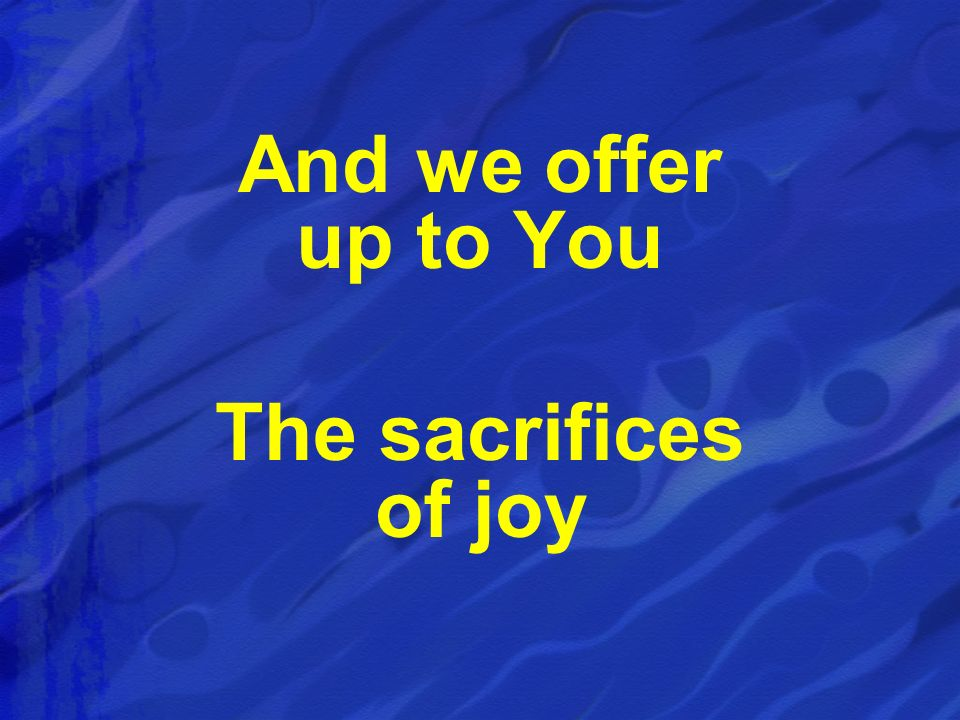 And we offer up to You The sacrifices of joy