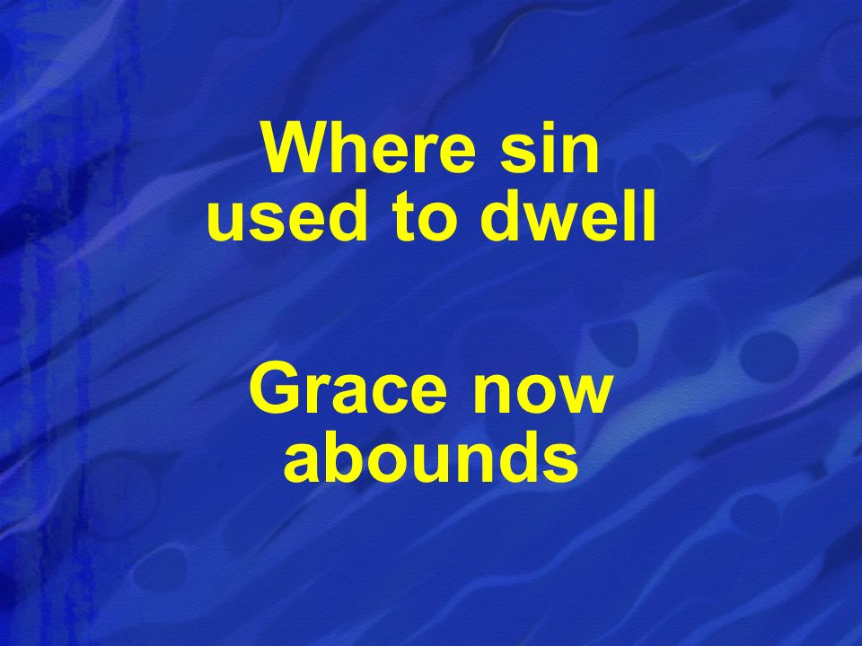 Where sin used to dwell Grace now abounds