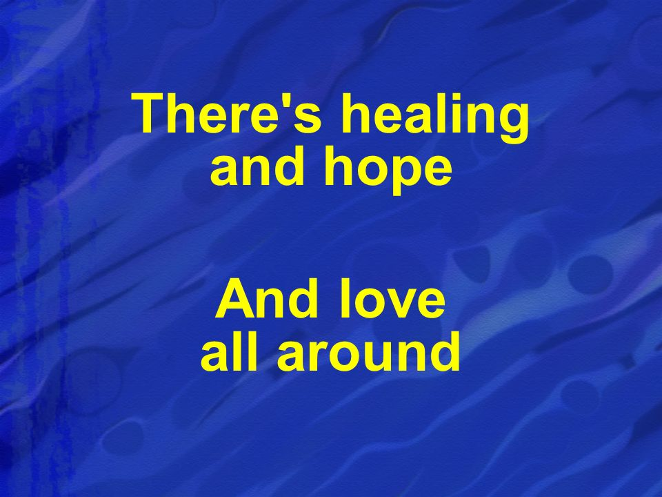 There's healing and hope And love all around