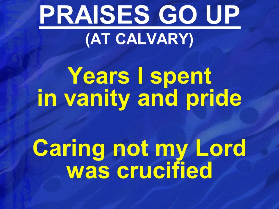 Years I spent in vanity and pride Caring not my Lord was crucified PRAISES GO UP (AT CALVARY)