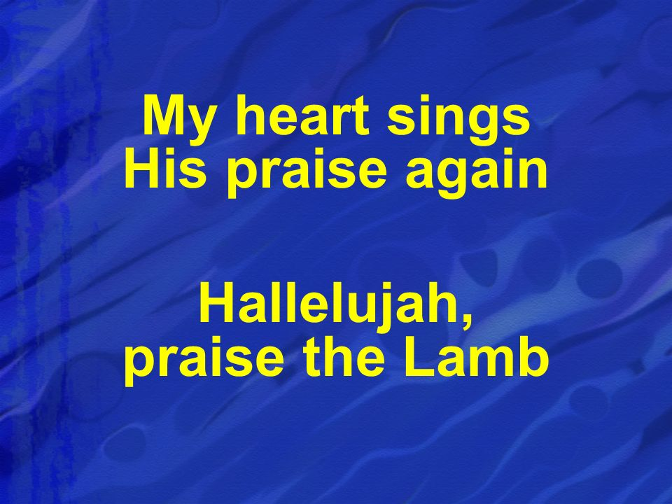 My heart sings His praise again Hallelujah, praise the Lamb