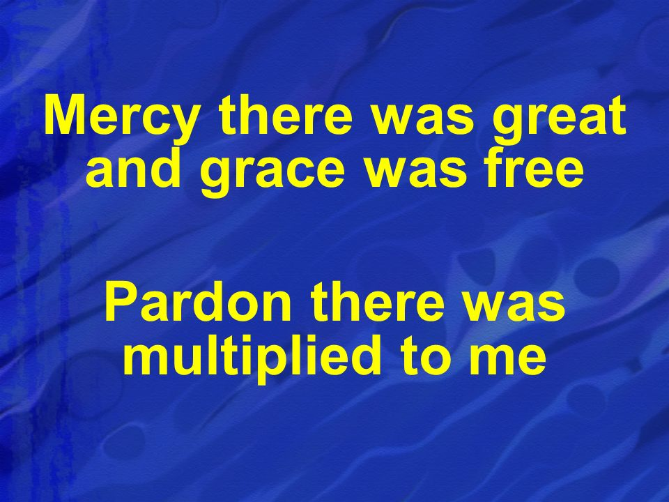 Mercy there was great and grace was free Pardon there was multiplied to me