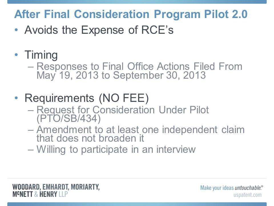 After Final Consideration Program Pilot 2.0 Avoids the Expense of RCEs Timing –Responses to Final Office Actions Filed From May 19, 2013 to September 30, 2013 Requirements (NO FEE) –Request for Consideration Under Pilot (PTO/SB/434) –Amendment to at least one independent claim that does not broaden it –Willing to participate in an interview