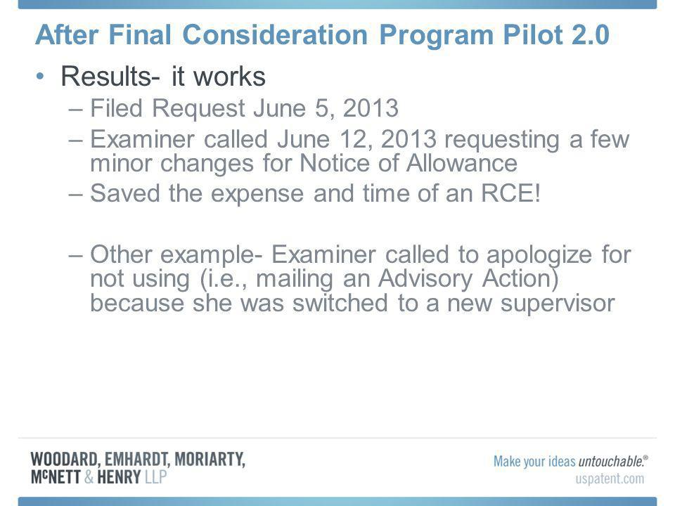 After Final Consideration Program Pilot 2.0 Results- it works –Filed Request June 5, 2013 –Examiner called June 12, 2013 requesting a few minor changes for Notice of Allowance –Saved the expense and time of an RCE.