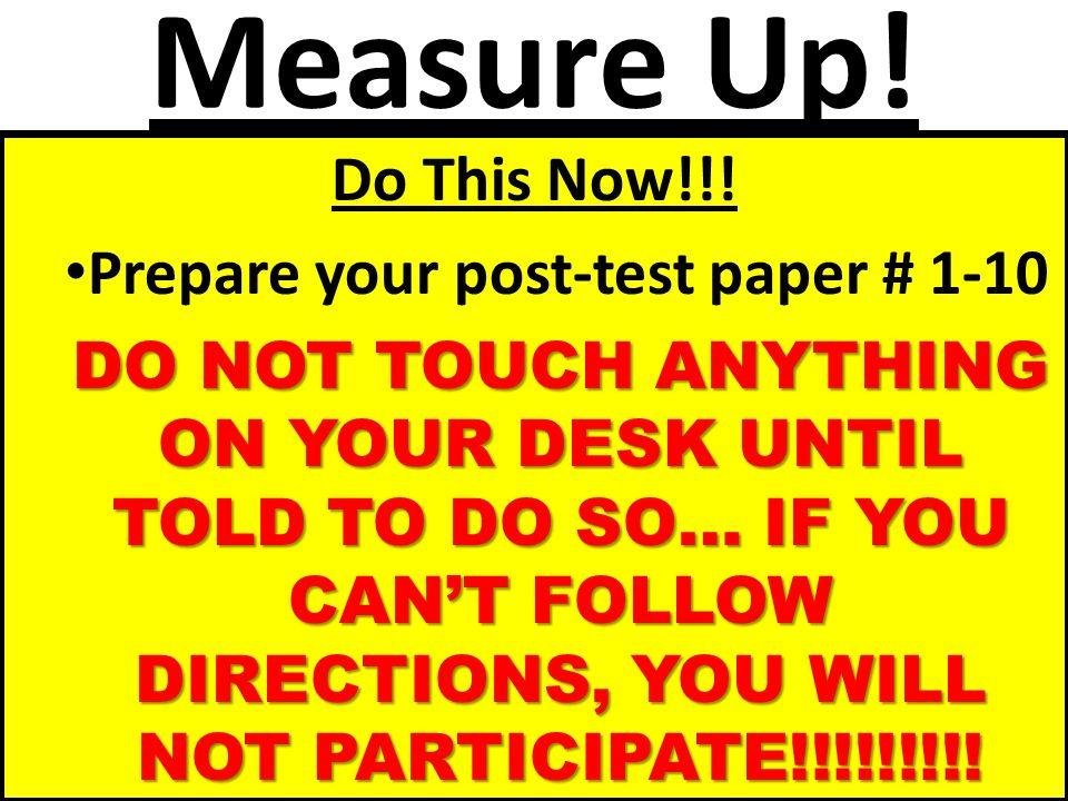 Measure Up! Do This Now!!! Prepare your post-test paper # 1-10 DO NOT TOUCH ANYTHING ON YOUR DESK UNTIL TOLD TO DO SO… IF YOU CANT FOLLOW DIRECTIONS,