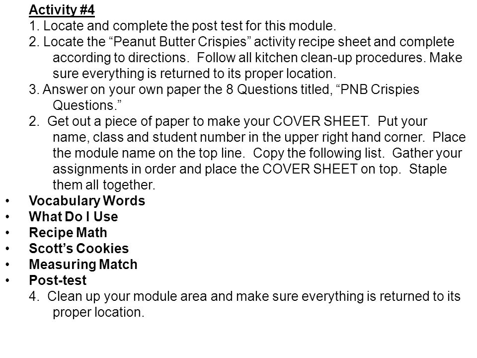 Activity #4 1. Locate and complete the post test for this module. 2. Locate the Peanut Butter Crispies activity recipe sheet and complete according to