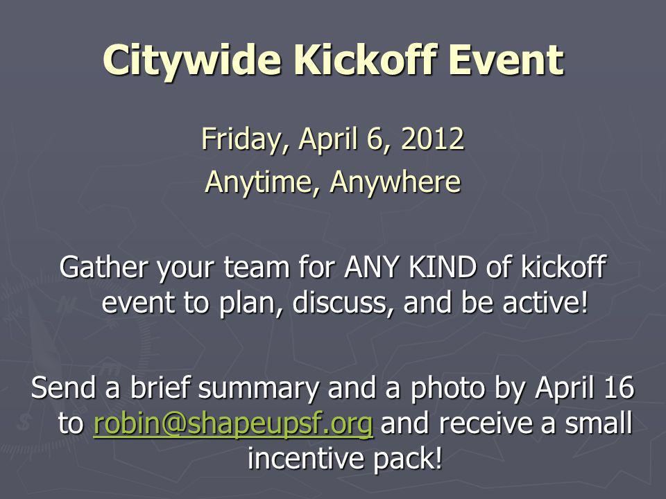 Citywide Kickoff Event Friday, April 6, 2012 Anytime, Anywhere Gather your team for ANY KIND of kickoff event to plan, discuss, and be active.