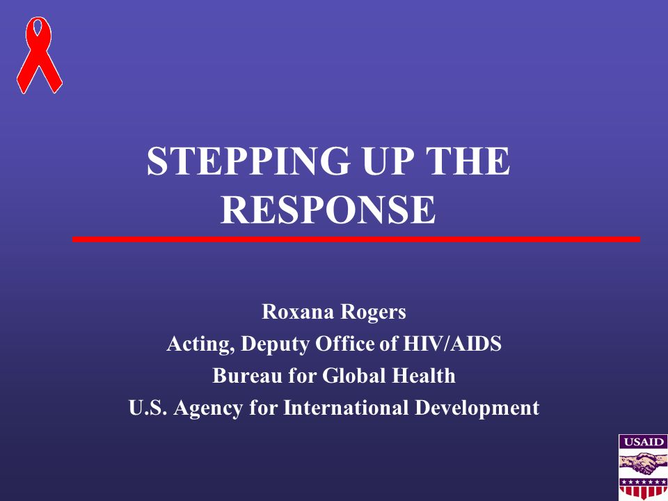 STEPPING UP THE RESPONSE Roxana Rogers Acting, Deputy Office of HIV/AIDS Bureau for Global Health U.S. Agency for International Development