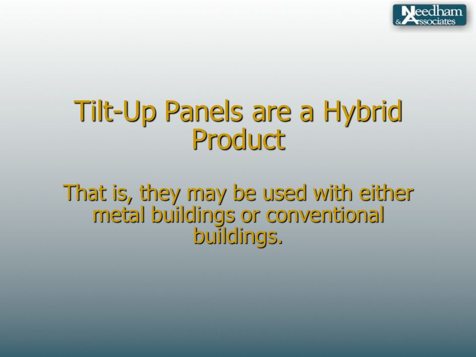Tilt-Up Panels are a Hybrid Product That is, they may be used with either metal buildings or conventional buildings.