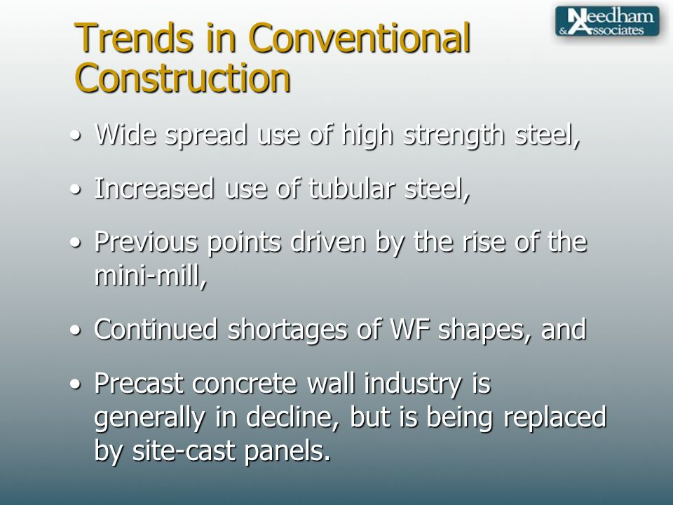 Trends in Conventional Construction Wide spread use of high strength steel,Wide spread use of high strength steel, Increased use of tubular steel,Increased use of tubular steel, Previous points driven by the rise of the mini-mill,Previous points driven by the rise of the mini-mill, Continued shortages of WF shapes, andContinued shortages of WF shapes, and Precast concrete wall industry is generally in decline, but is being replaced by site-cast panels.Precast concrete wall industry is generally in decline, but is being replaced by site-cast panels.