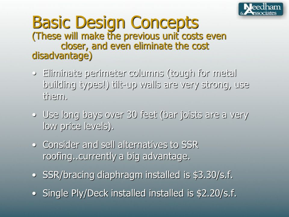 Basic Design Concepts (These will make the previous unit costs even closer, and even eliminate the cost disadvantage) Eliminate perimeter columns (tough for metal building types!) tilt-up walls are very strong, use them.Eliminate perimeter columns (tough for metal building types!) tilt-up walls are very strong, use them.