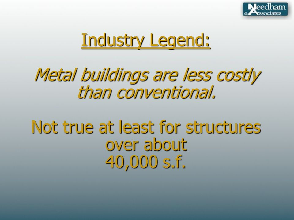 Industry Legend: Metal buildings are less costly than conventional.