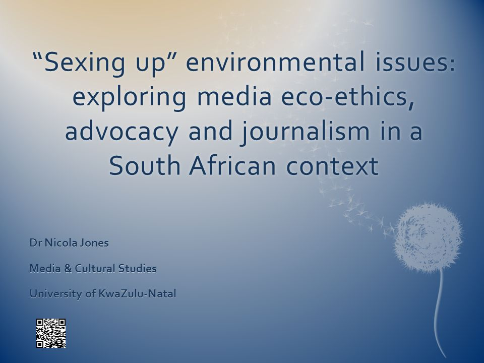 Sexing up environmental issues: exploring media eco-ethics, advocacy and journalism in a South African context Dr Nicola Jones Media & Cultural Studie