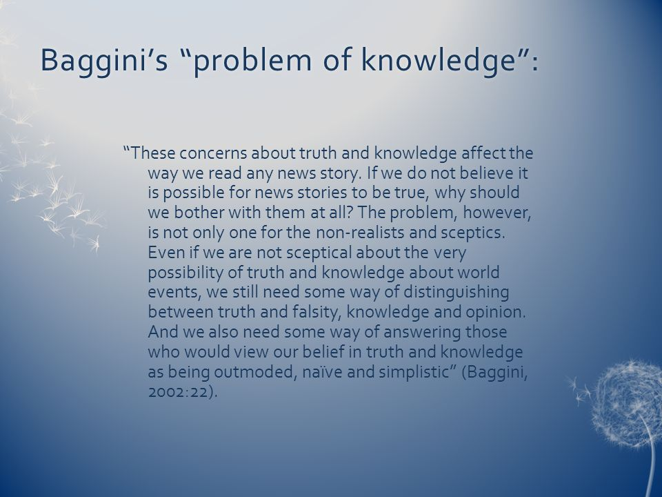 Bagginis problem of knowledge:Bagginis problem of knowledge: These concerns about truth and knowledge affect the way we read any news story. If we do