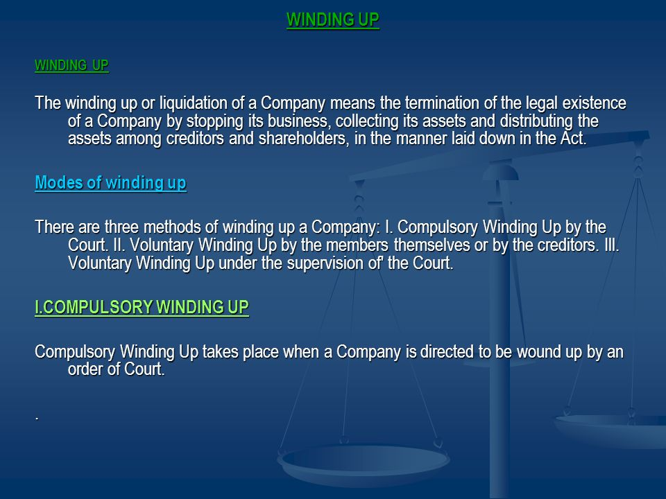 WINDING UP The winding up or liquidation of a Company means the termination of the legal existence of a Company by stopping its business, collecting i