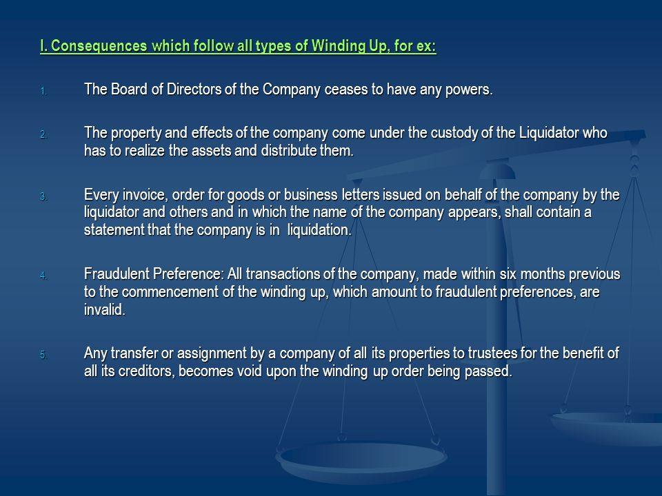 I. Consequences which follow all types of Winding Up, for ex: 1. The Board of Directors of the Company ceases to have any powers. 2. The property and