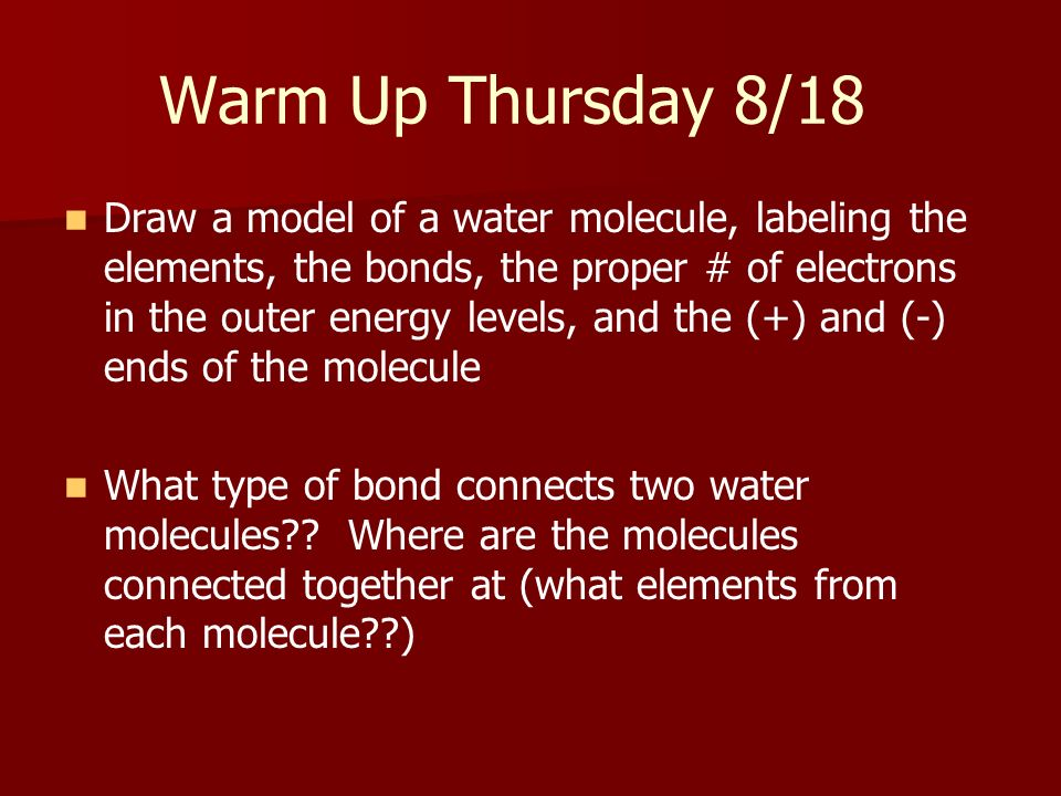 Warm Up Thursday 8/18 Draw a model of a water molecule, labeling the elements, the bonds, the proper # of electrons in the outer energy levels, and th