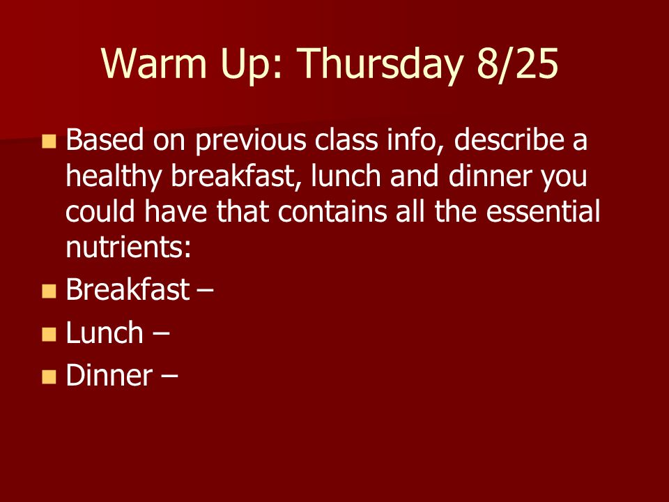 Warm Up: Thursday 8/25 Based on previous class info, describe a healthy breakfast, lunch and dinner you could have that contains all the essential nut