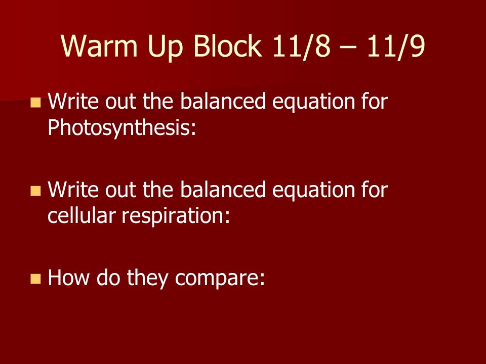 Warm Up Block 11/8 – 11/9 Write out the balanced equation for Photosynthesis: Write out the balanced equation for cellular respiration: How do they co