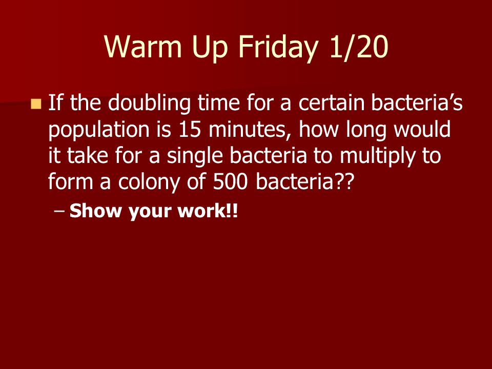 Warm Up Friday 1/20 If the doubling time for a certain bacterias population is 15 minutes, how long would it take for a single bacteria to multiply to