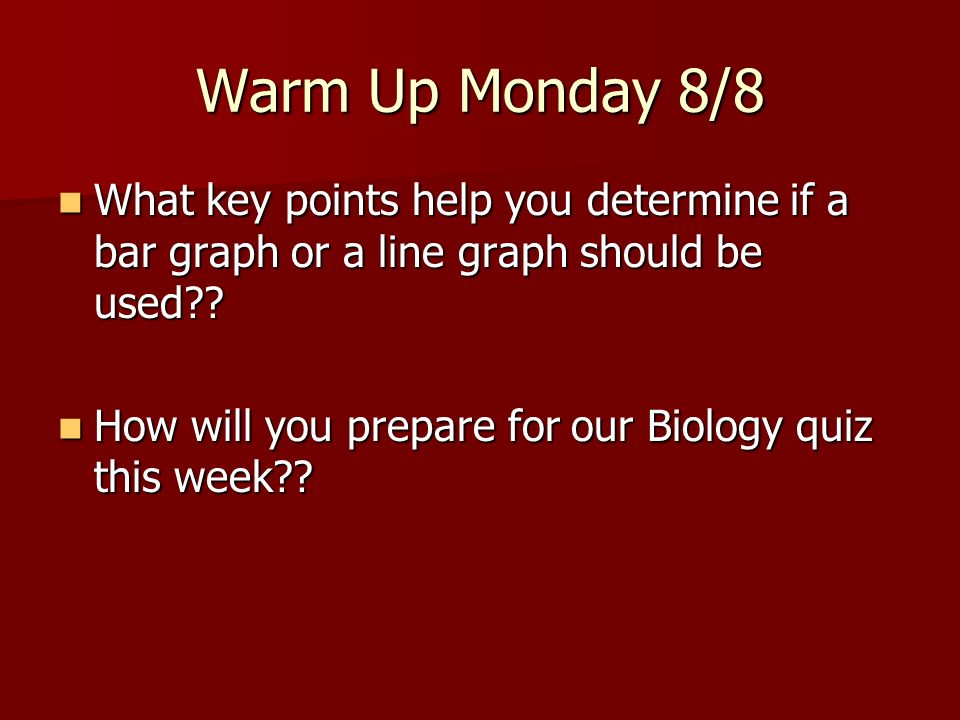 Warm Up Monday 8/8 What key points help you determine if a bar graph or a line graph should be used?? What key points help you determine if a bar grap