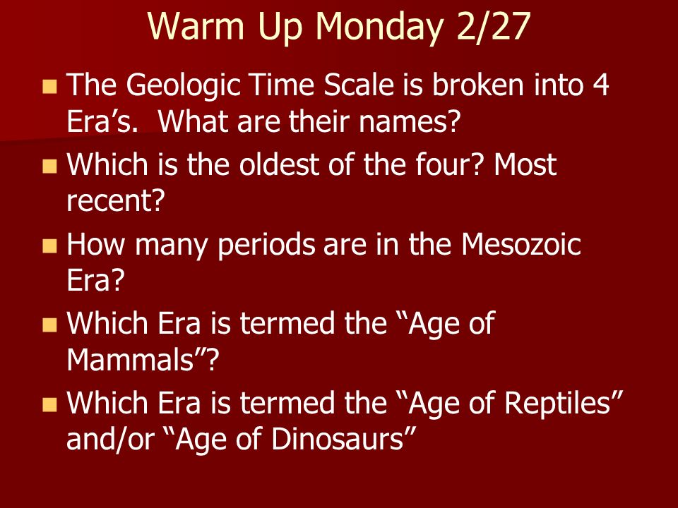 Warm Up Monday 2/27 The Geologic Time Scale is broken into 4 Eras. What are their names? Which is the oldest of the four? Most recent? How many period