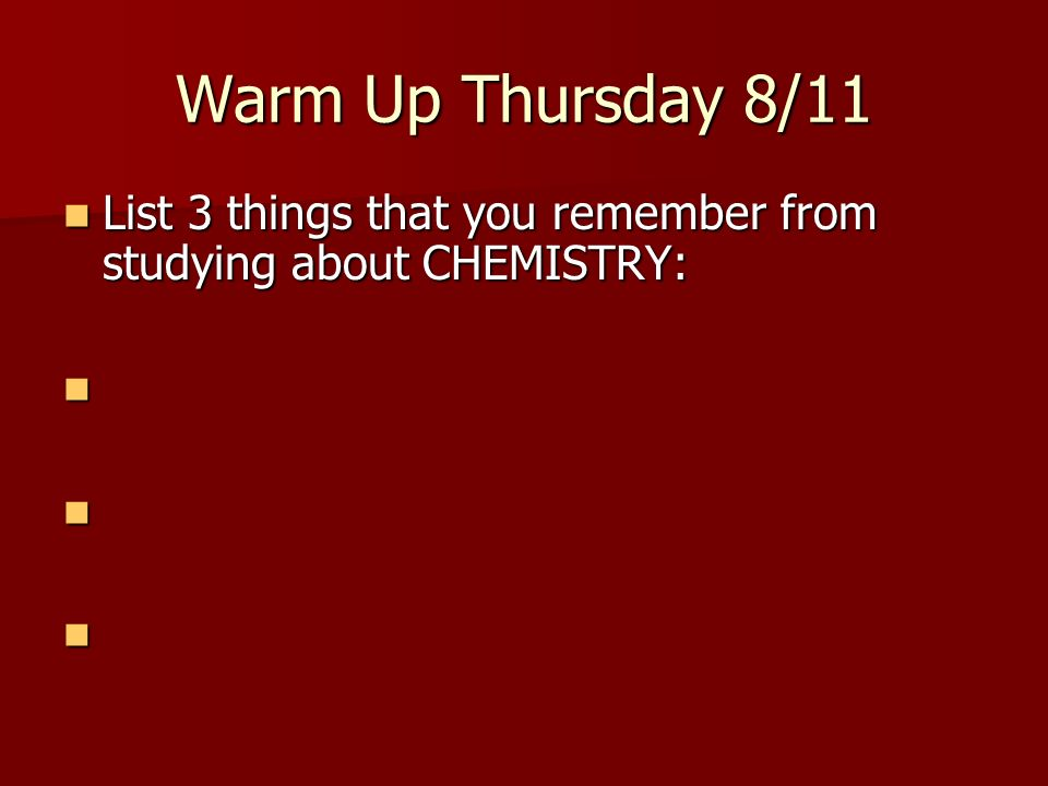 Warm Up Thursday 8/11 List 3 things that you remember from studying about CHEMISTRY: List 3 things that you remember from studying about CHEMISTRY: