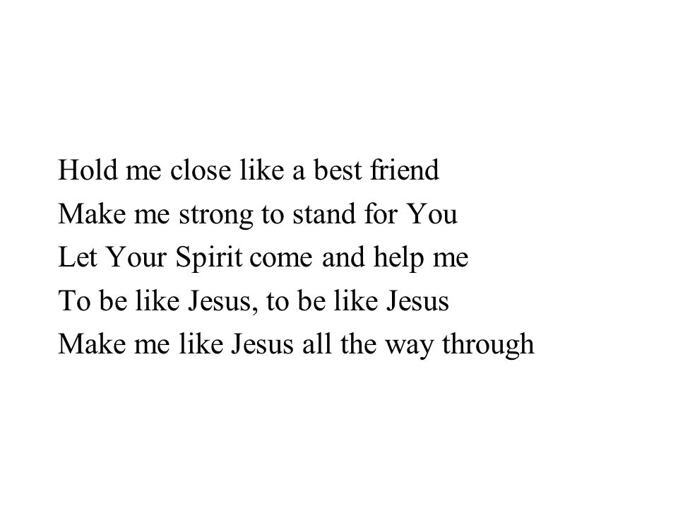 Hold me close like a best friend Make me strong to stand for You Let Your Spirit come and help me To be like Jesus, to be like Jesus Make me like Jesu